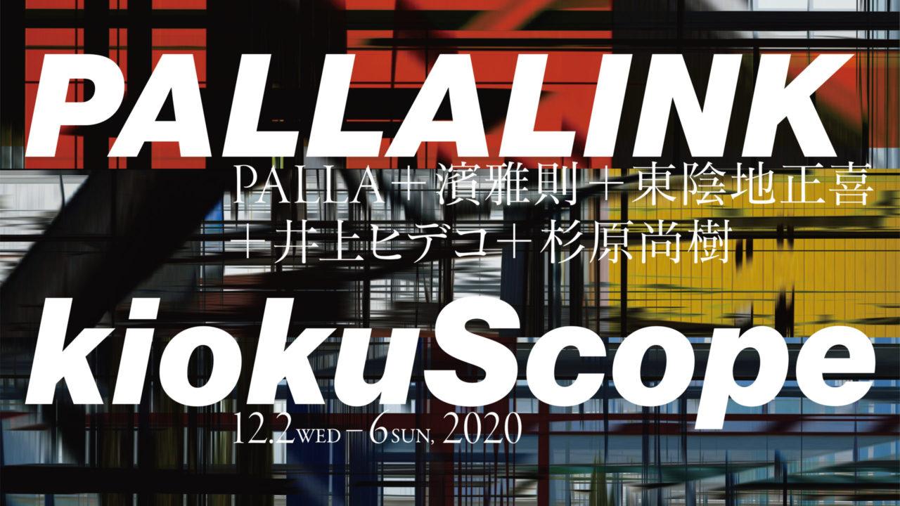 [会期終了]PALLALINK: kiokuScope